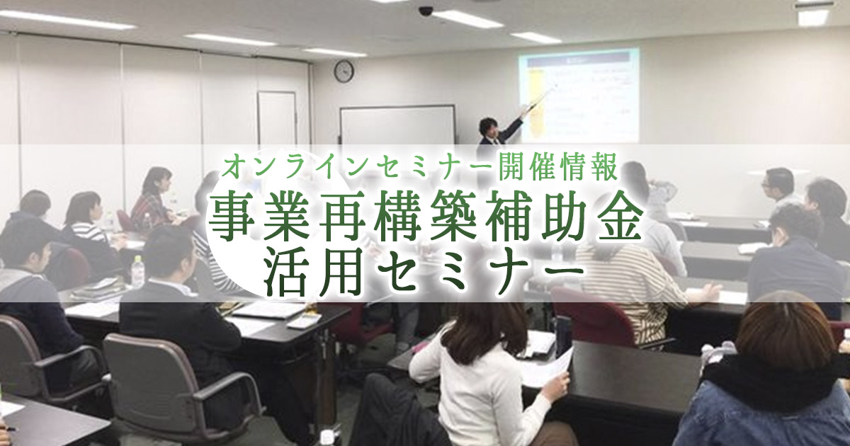 オンラインセミナー開催情報「事業再構築補助金(最大1億円)」活用セミナー